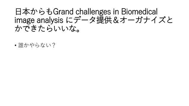 日本からもGrand challenges in Biomedical image analysis にデータ提供&オーガナイズと かできたらいいな。 • 誰かやらない?