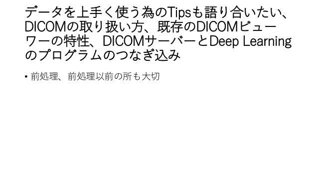 データを上手く使う為のTipsも語り合いたい、 DICOMの取り扱い方、既存のDICOMビュー ワーの特性、DICOMサーバーとDeep Learning のプログラムのつなぎ込み • 前処理、前処理以前の所も大切