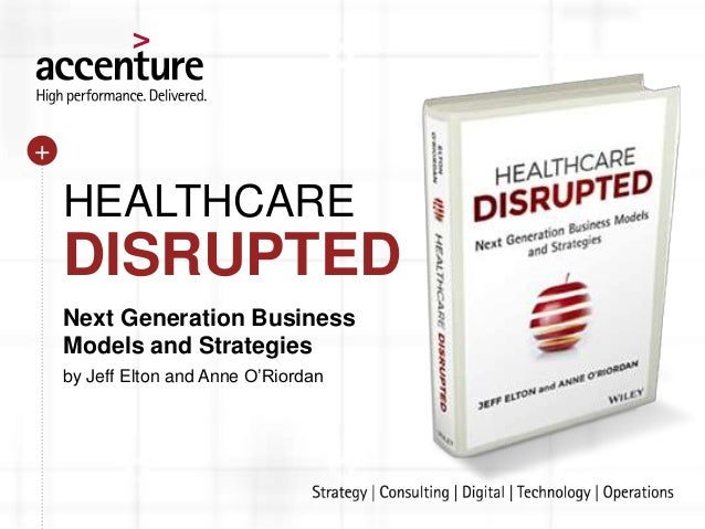 Next Generation Business Models and Strategies by Jeff Elton and Anne O'Riordan HEALTHCARE DISRUPTED +