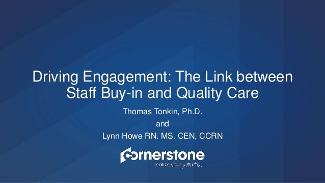 Thomas Tonkin, Ph.D. and Lynn Howe RN. MS. CEN, CCRN Driving Engagement: The Link between Staff Buy-in and Quality Care