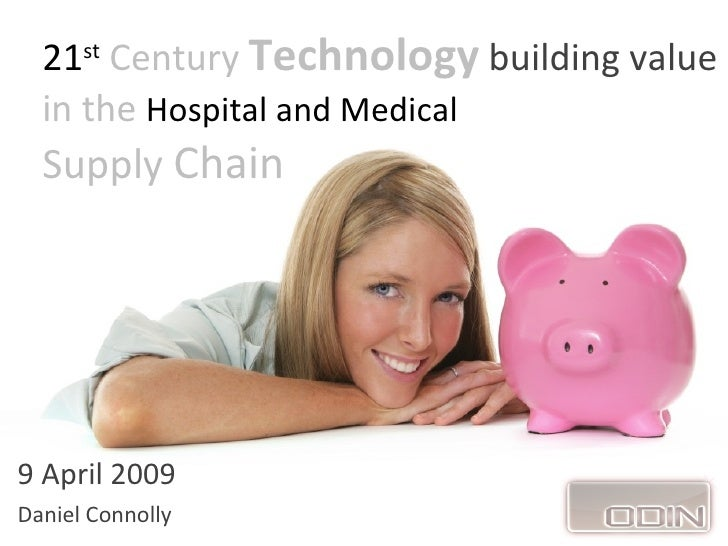 21st Century Technology building value   in the Hospital and Medical   Supply Chain     9 April 2009 Daniel Connolly