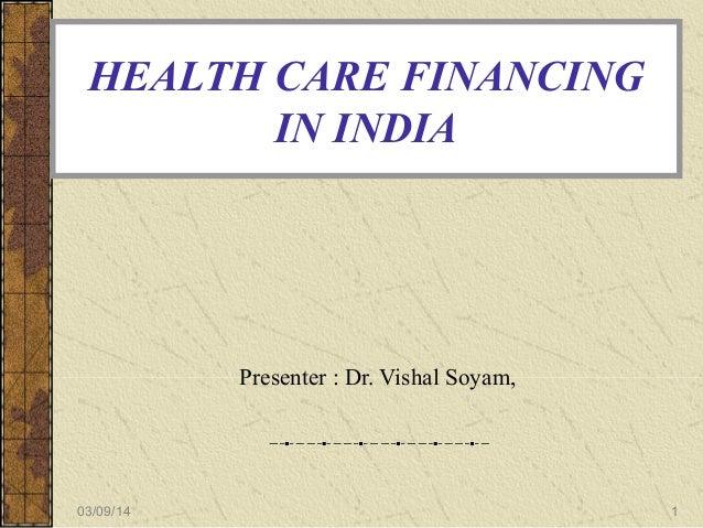 HEALTH CARE FINANCING IN INDIA  Presenter : Dr. Vishal Soyam,  03/09/14  1