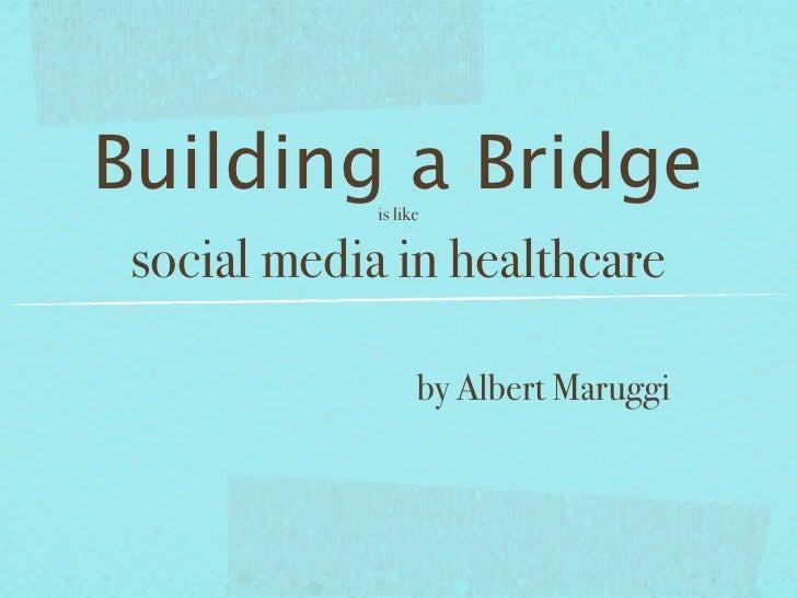 Building a Bridge              is like    social media in healthcare                     by Albert Maruggi