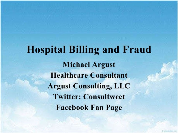 Hospital Billing and Fraud Michael Argust Healthcare Consultant Argust  Consulting, LLC Twitter:  Consultweet Facebook  Fa...