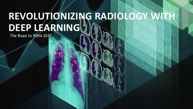 The Road to RSNA 2017 REVOLUTIONIZING RADIOLOGY WITH DEEP LEARNING