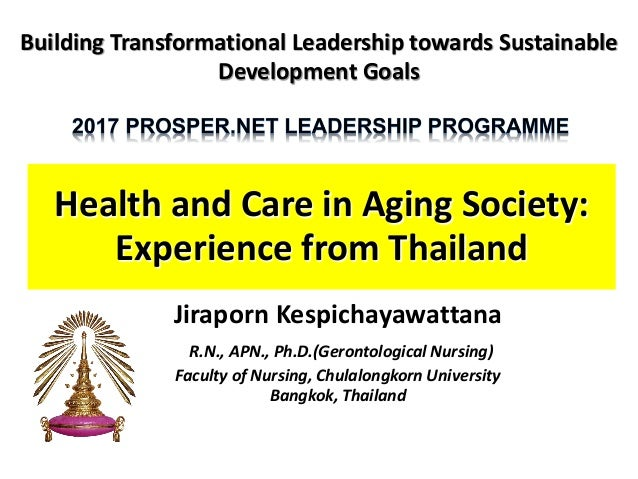 Health and Care in Aging Society: Experience from Thailand Jiraporn Kespichayawattana R.N., APN., Ph.D.(Gerontological Nur...