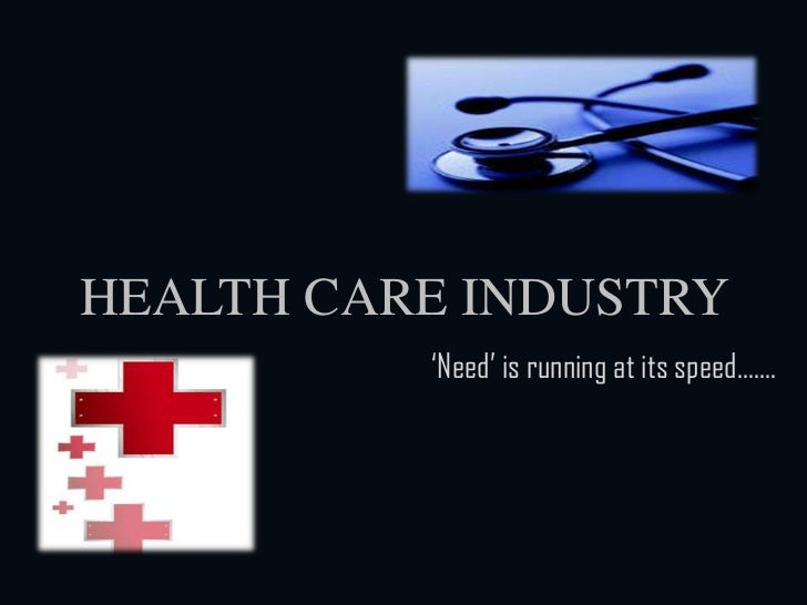 HEALTH CARE INDUSTRY<br />'Need' is running at its speed…….<br />