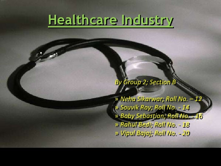 Healthcare Industry          By Group 2; Section B          » Neha Sikarwar; Roll No. – 12          » Souvik Roy; Roll No....