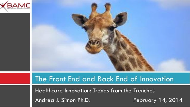 The Front End and Back End of Innovation Healthcare Innovation: Trends from the Trenches Andrea J. Simon Ph.D. February 14...