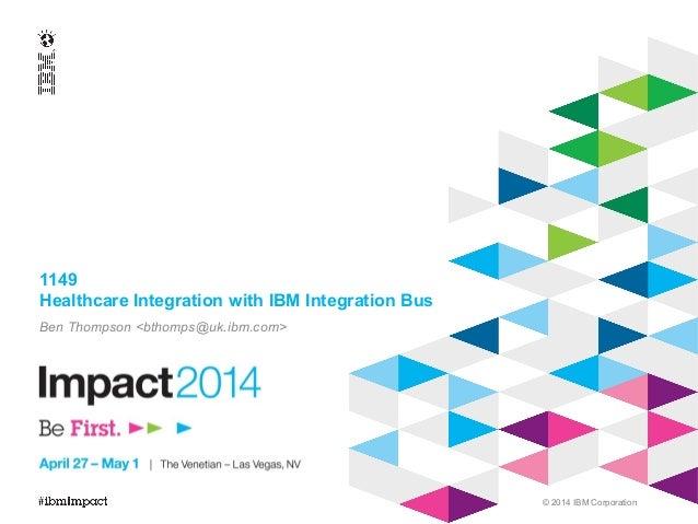 © 2014 IBM Corporation 1149 Healthcare Integration with IBM Integration Bus Ben Thompson <bthomps@uk.ibm.com>