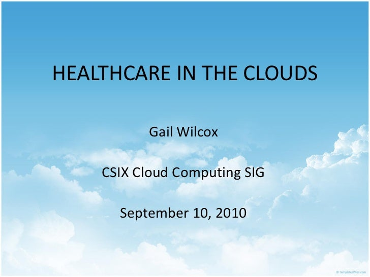 HEALTHCARE IN THE CLOUDS          Gail Wilcox    CSIX Cloud Computing SIG      September 10, 2010
