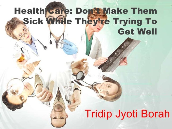 Health Care: Don't Make Them Sick While They're Trying To                     Get Well              Tridip Jyoti Borah