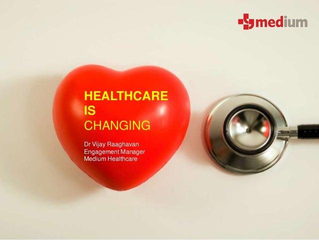 HEALTHCARE IS CHANGING Dr Vijay Raaghavan Engagement Manager Medium Healthcare