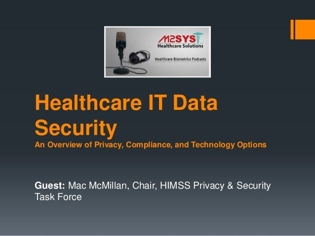 Healthcare IT Data Security An Overview of Privacy, Compliance, and Technology Options Guest: Mac McMillan, Chair, HIMSS P...