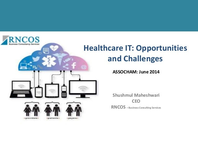 Healthcare IT: Opportunities and Challenges Shushmul Maheshwari CEO RNCOS – Business Consulting Services ASSOCHAM: June 20...