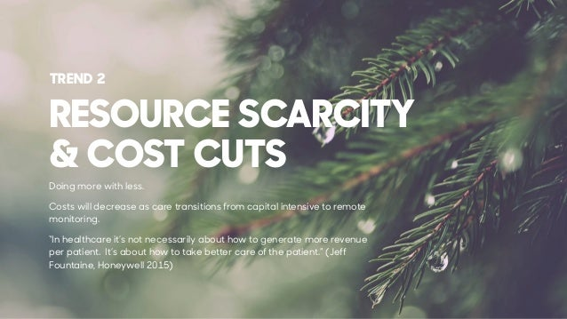 RESOURCE SCARCITY & COST CUTS Doing more with less. Costs will decrease as care transitions from capital intensive to remo...