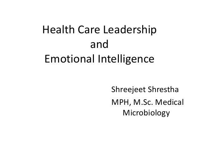 Health Care Leadership and Emotional Intelligence Shreejeet Shrestha MPH, M.Sc. Medical Microbiology