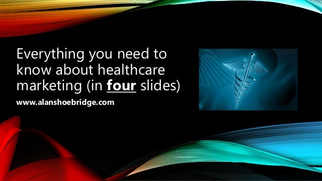 Everything you need to know about healthcare marketing (in four slides) www.alanshoebridge.com