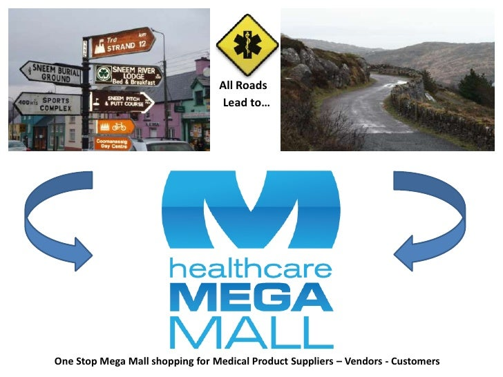All Roads<br />Lead to…<br />One Stop Mega Mall shopping for Medical Product Suppliers – Vendors - Customers<br />