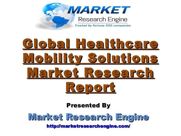 Global HealthcareGlobal Healthcare Mobility SolutionsMobility Solutions Market ResearchMarket Research ReportReport Presen...