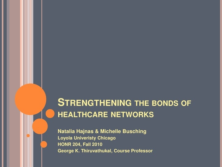 Strengthening the bonds of healthcare networks	<br />Natalia Hajnas & Michelle Busching<br />Loyola Univeristy Chicago <br...