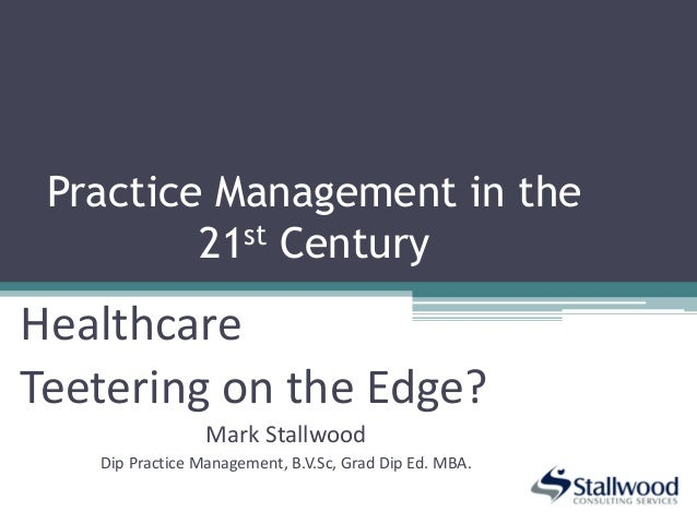 Practice Management in the21st CenturyHealthcareTeetering on the Edge?Mark StallwoodDip Practice Management, B.V.Sc, Grad ...