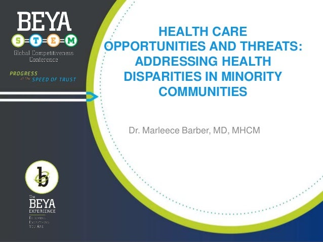 HEALTH CARE OPPORTUNITIES AND THREATS: ADDRESSING HEALTH DISPARITIES IN MINORITY COMMUNITIES Dr. Marleece Barber, MD, MHCM