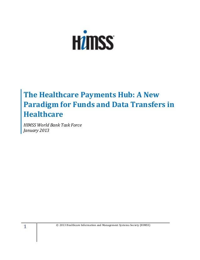 The Healthcare Payments Hub: A NewParadigm for Funds and Data Transfers inHealthcareHIMSS World Bank Task ForceJanuary 201...