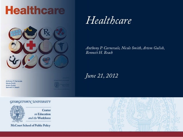 Healthcare Anthony P. Carnevale, Nicole Smith, Artem Gulish, Bennett H. Beach June 21, 2012