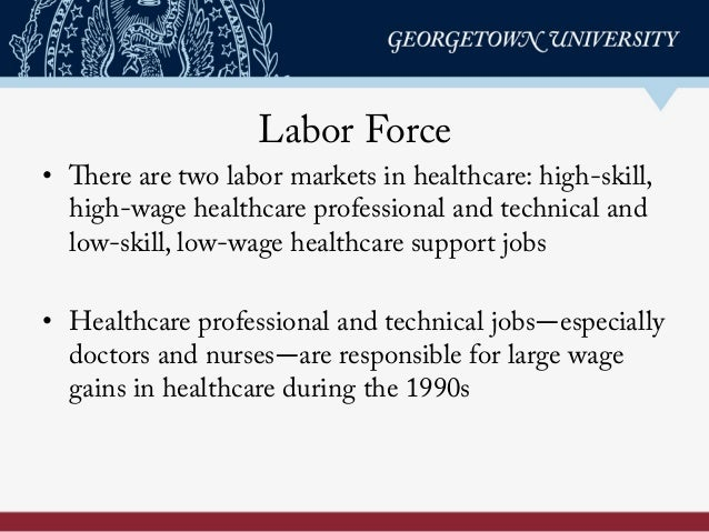 Labor Force • There are two labor markets in healthcare: high-skill, high-wage healthcare professional and technical and ...