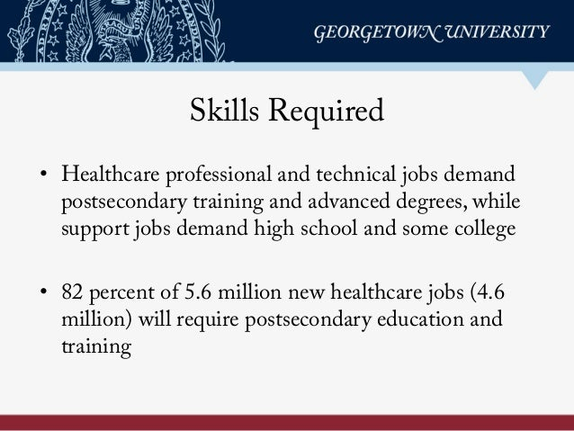 Skills Required • Healthcare professional and technical jobs demand postsecondary training and advanced degrees, while su...