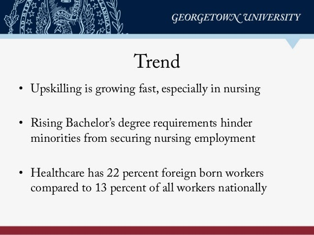 Trend • Upskilling is growing fast, especially in nursing • Rising Bachelor's degree requirements hinder minorities from...