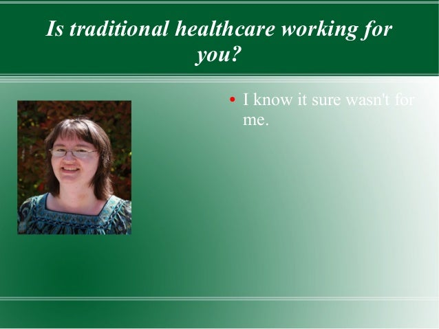 Is traditional healthcare working foryou?● I know it sure wasnt forme.
