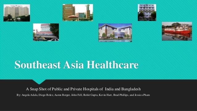 Southeast Asia HealthcareA Snap Shot of Public and Private Hospitals of India and BangladeshBy: Angela Adala, Diego Belez,...