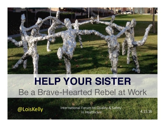 Interna'onalForumonQuality&Safety inHealthcare  HELP YOUR SISTER! Be a Brave-Hearted Rebel at Work @LoisKelly 4...