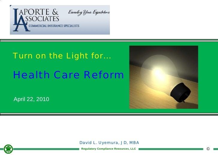 Turn on the Light for...  Health Care Reform  April 22, 2010                      David L. Uyemura, JD, MBA               ...