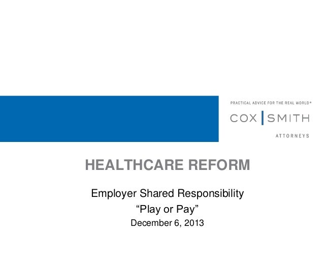 """HEALTHCARE REFORM Employer Shared Responsibility """"Play or Pay"""" December 6, 2013"""