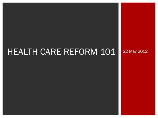 HEALTH CARE REFORM 101  22 May 2012