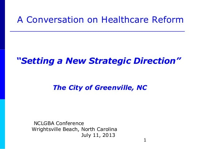 """1 A Conversation on Healthcare Reform """"Setting a New Strategic Direction"""" The City of Greenville, NC NCLGBA Conference Wri..."""