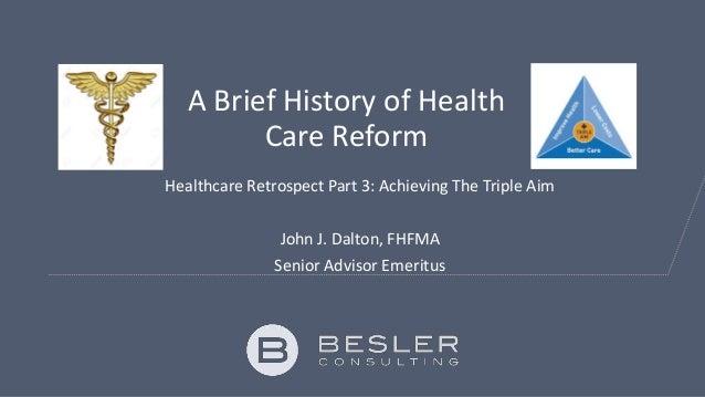 A Brief History of Health Care Reform Healthcare Retrospect Part 3: Achieving The Triple Aim John J. Dalton, FHFMA Senior ...