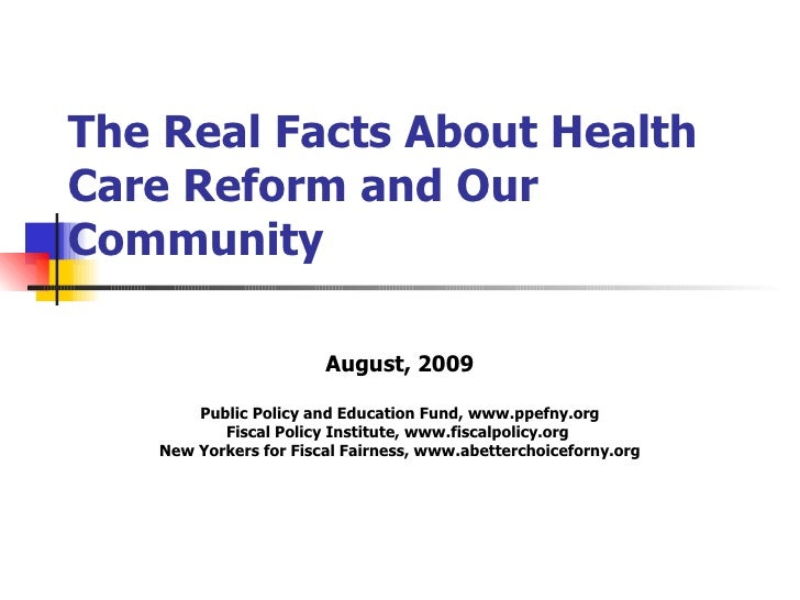 The Real Facts About Health Care Reform and Our Community August, 2009 Public Policy and Education Fund, www.ppefny.org Fi...