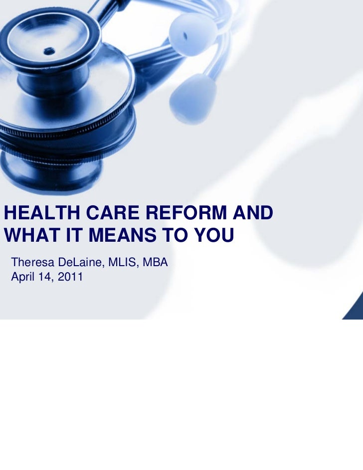 HEALTH CARE REFORM ANDWHAT IT MEANS TO YOUTheresa DeLaine, MLIS, MBAApril 14, 2011