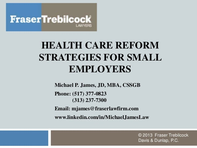HEALTH CARE REFORM STRATEGIES FOR SMALL EMPLOYERS Michael P. James, JD, MBA, CSSGB Phone: (517) 377-0823 (313) 237-7300 Em...