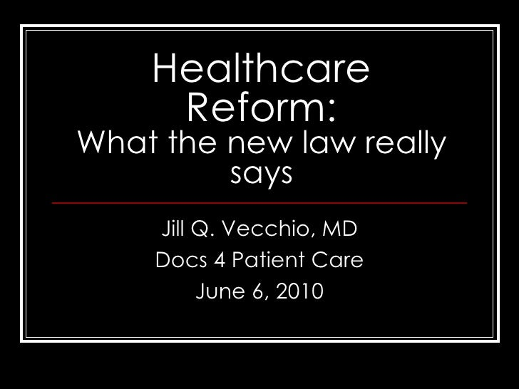 Healthcare Reform: What the new law really says Jill Q. Vecchio, MD Docs 4 Patient Care June 6, 2010