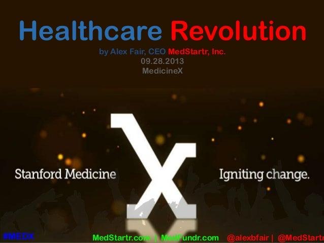 Healthcare Revolution by Alex Fair, CEO MedStartr, Inc. 09.28.2013 MedicineX MedStartr.com   MedFundr.com @alexbfair   @Me...