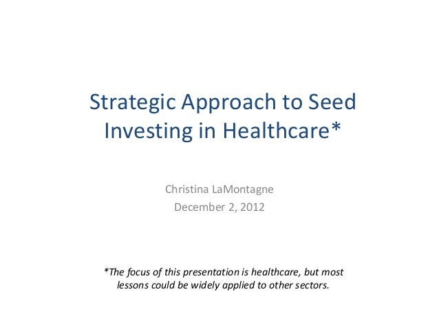 Strategic Approach to Seed Investing in Healthcare*               Christina LaMontagne                December 2, 2012 *Th...