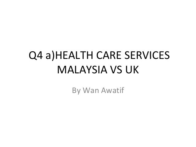 Q4 a)HEALTH CARE SERVICES     MALAYSIA VS UK       By Wan Awatif