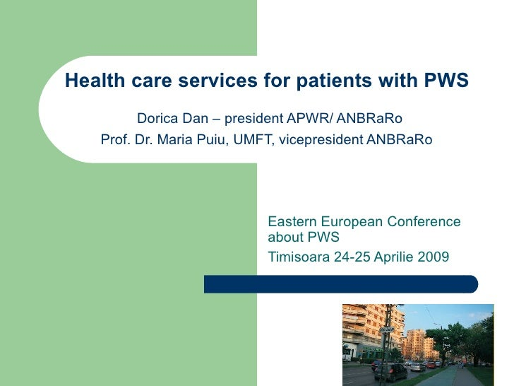 Health care services for patients with PWS  Dorica Dan – president APWR/ ANBRaRo Prof. Dr. Maria Puiu, UMFT, vicepresident...