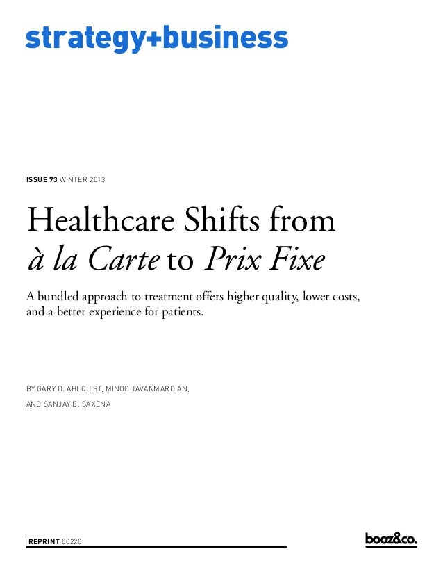 strategy+business  ISSUE 73 WINTER 2013  Healthcare Shifts from à la Carte to Prix Fixe A bundled approach to treatment of...