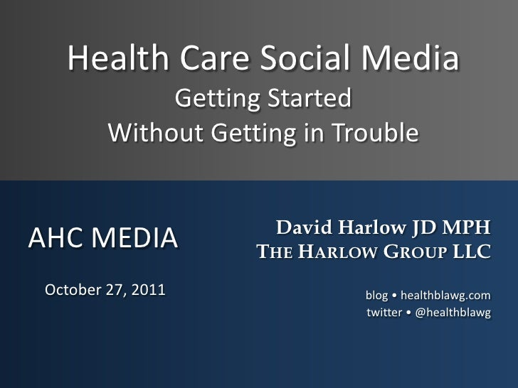 Health Care Social Media             Getting Started        Without Getting in Trouble                     David Harlow JD...